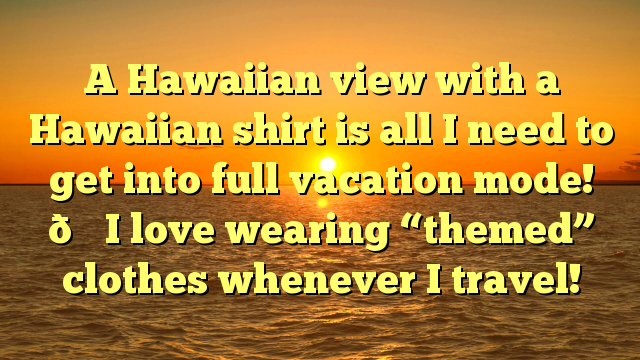 """A Hawaiian view with a Hawaiian shirt is all I need to get into full vacation mode! 🍍I love wearing """"themed"""" clothes whenever I travel!"""