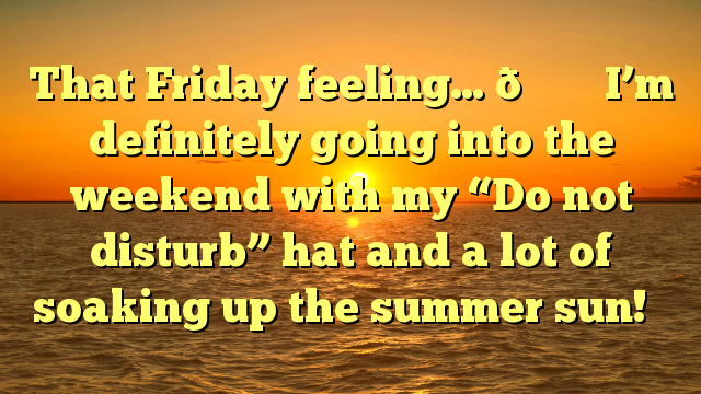 "That Friday feeling… 💁‍♀️ I'm definitely going into the weekend with my ""Do not disturb"" hat and a lot of soaking up the summer sun! ☀️"